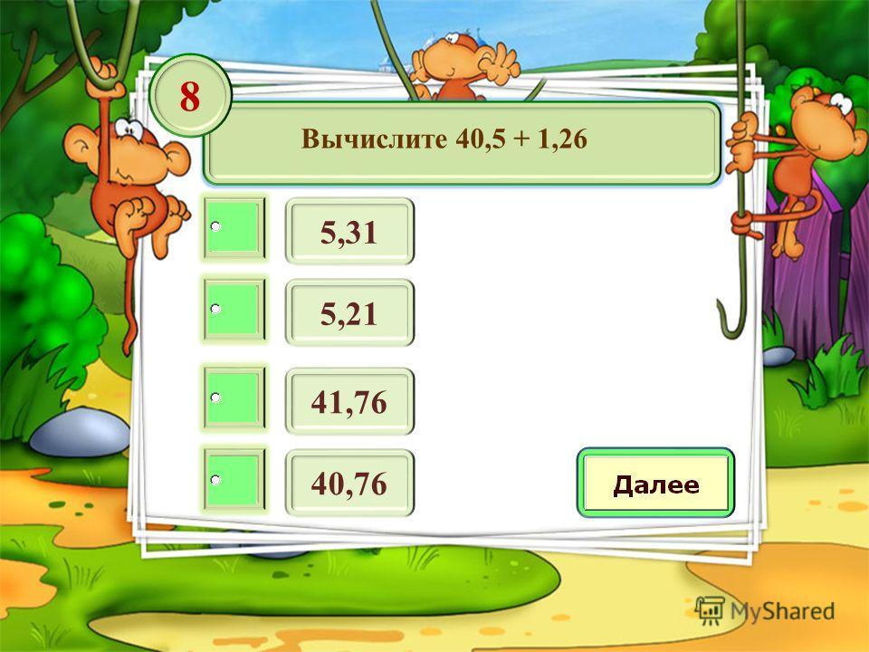 Вычислите 40,5 + 1,26 5,31 8 5,21 41,76 40,76