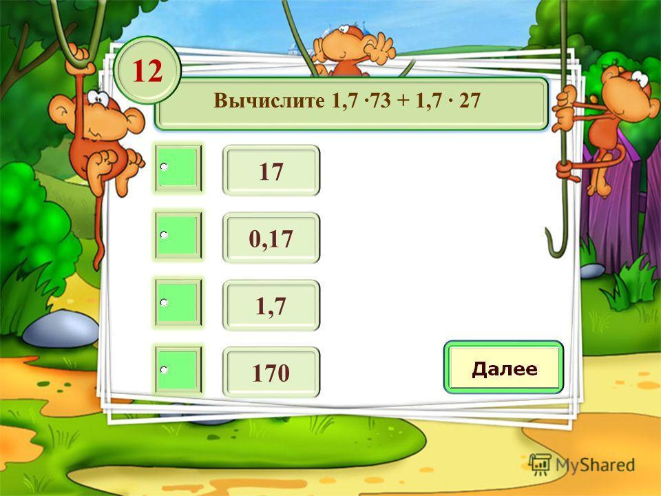 Вычислите 1,7 73 + 1,7 27 17 12 0,17 1,7 170