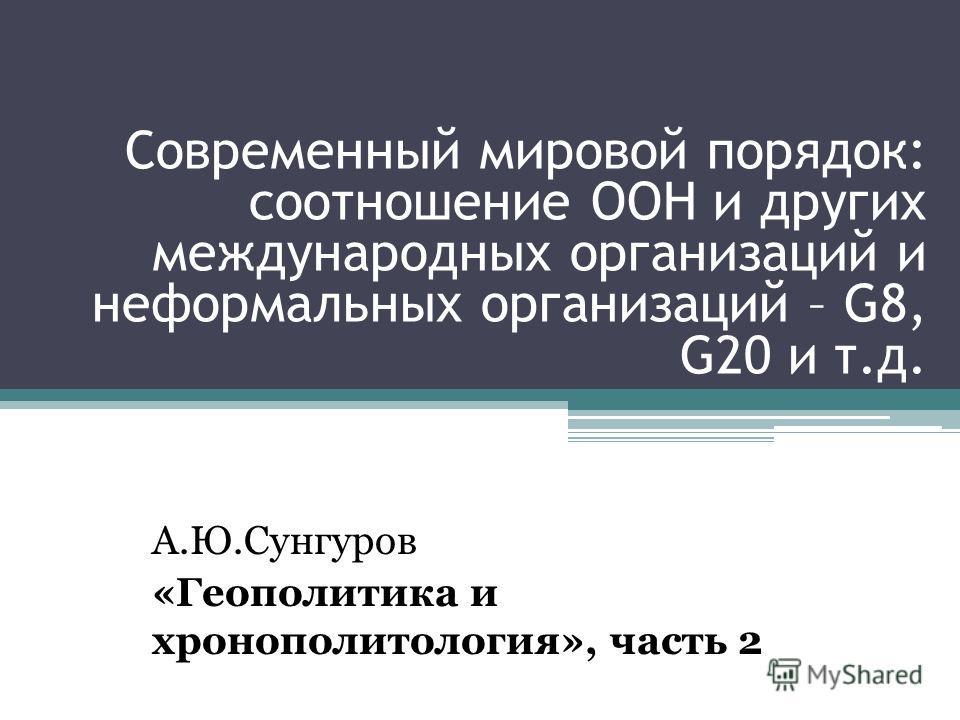 Современный мировой порядок: соотношение ООН и других международных организаций и неформальных организаций – G8, G20 и т.д. А.Ю.Сунгуров «Геополитика и хронополитология», часть 2