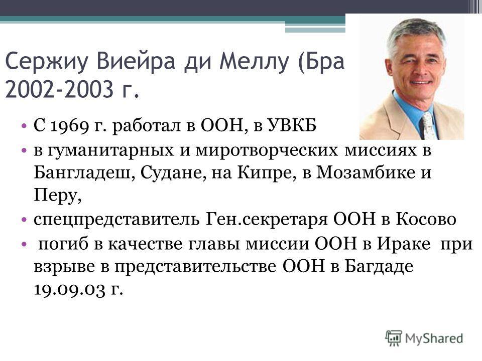 Сержиу Виейра ди Меллу (Бразилия), 2002-2003 г. С 1969 г. работал в ООН, в УВКБ в гуманитарных и миротворческих миссиях в Бангладеш, Судане, на Кипре, в Мозамбике и Перу, спецпредставитель Ген.секретаря ООН в Косово погиб в качестве главы миссии ООН