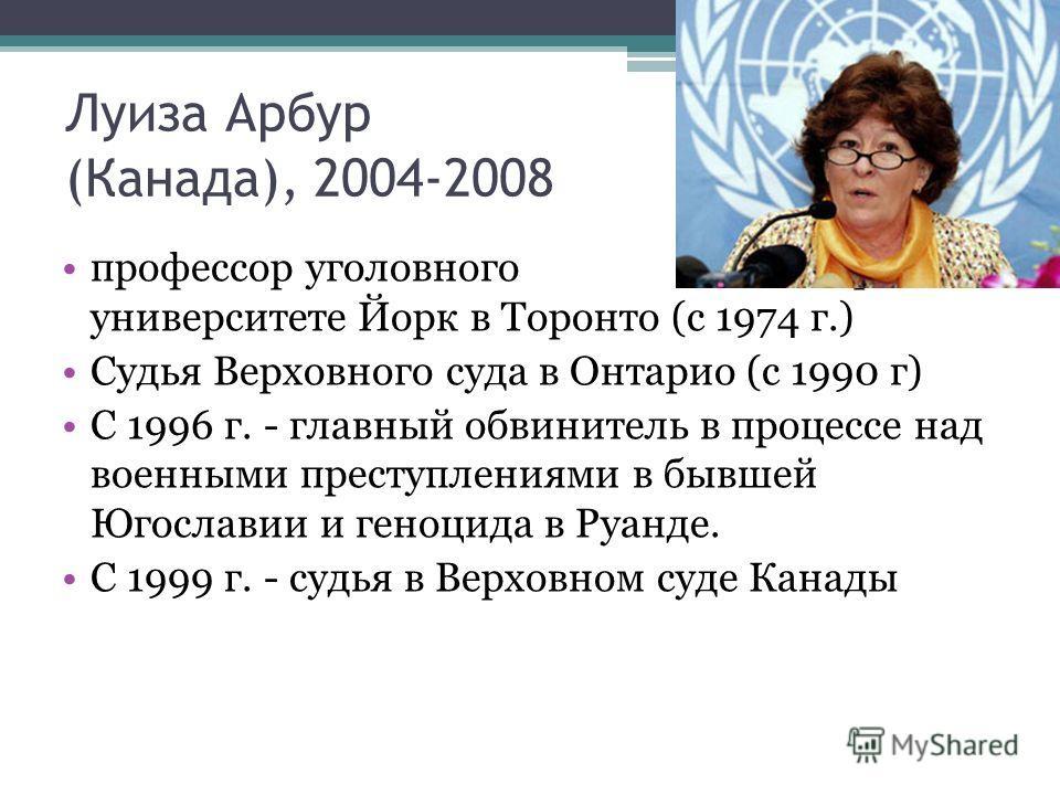 Луиза Арбур (Канада), 2004-2008 профессор уголовного права в университете Йорк в Торонто (с 1974 г.) Судья Верховного суда в Онтарио (с 1990 г) С 1996 г. - главный обвинитель в процессе над военными преступлениями в бывшей Югославии и геноцида в Руан