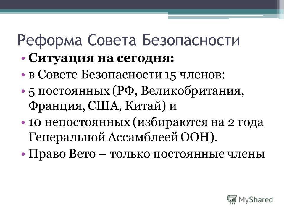 Реформа Совета Безопасности Ситуация на сегодня: в Совете Безопасности 15 членов: 5 постоянных (РФ, Великобритания, Франция, США, Китай) и 10 непостоянных (избираются на 2 года Генеральной Ассамблеей ООН). Право Вето – только постоянные члены