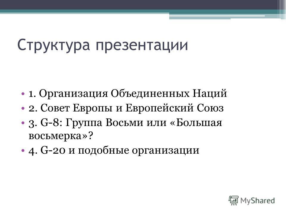 Структура презентации 1. Организация Объединенных Наций 2. Совет Европы и Европейский Союз 3. G-8: Группа Восьми или «Большая восьмерка»? 4. G-20 и подобные организации