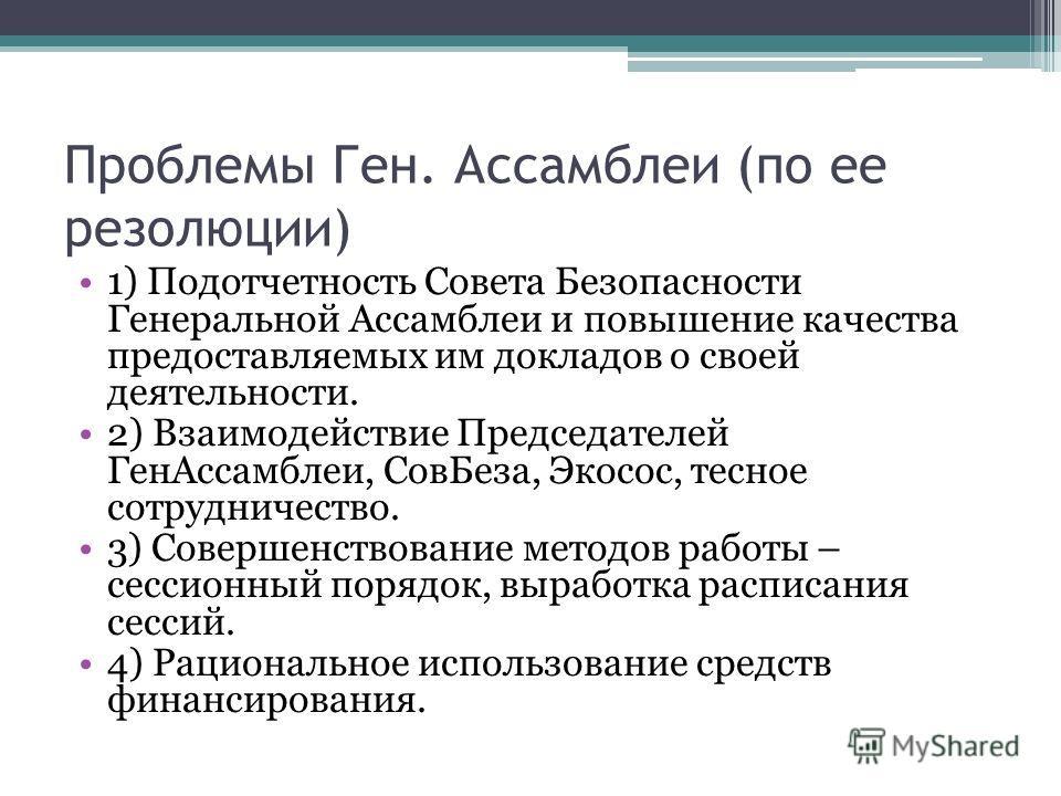 Проблемы Ген. Ассамблеи (по ее резолюции) 1) Подотчетность Совета Безопасности Генеральной Ассамблеи и повышение качества предоставляемых им докладов о своей деятельности. 2) Взаимодействие Председателей ГенАссамблеи, СовБеза, Экосос, тесное сотрудни