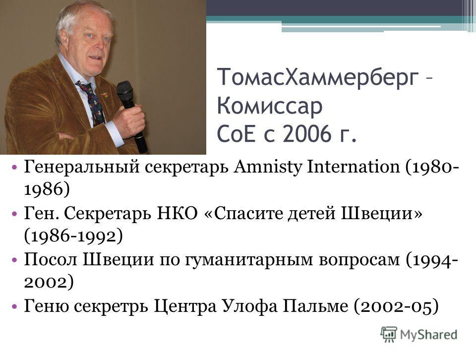 ТомасХаммерберг – Комиссар СоЕ с 2006 г. Генеральный секретарь Amnisty Internation (1980- 1986) Ген. Секретарь НКО «Спасите детей Швеции» (1986-1992) Посол Швеции по гуманитарным вопросам (1994- 2002) Геню секретрь Центра Улофа Пальме (2002-05)