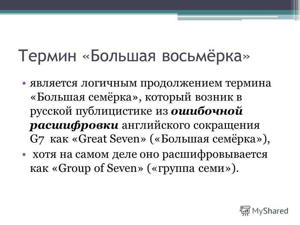 Термин «Большая восьмёрка» является логичным продолжением термина «Большая семёрка», который возник в русской публицистике из ошибочной расшифровки английского сокращения G7 как «Great Seven» («Большая семёрка»), хотя на самом деле оно расшифровывает