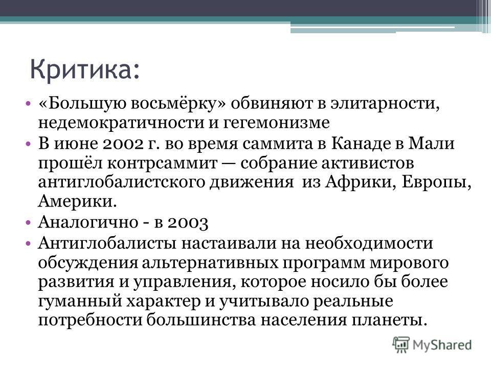 Критика: «Большую восьмёрку» обвиняют в элитарности, недемократичности и гегемонизме В июне 2002 г. во время саммита в Канаде в Мали прошёл контрсаммит собрание активистов антиглобалистского движения из Африки, Европы, Америки. Аналогично - в 2003 Ан