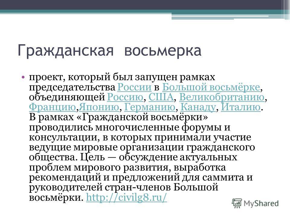 Гражданская восьмерка проект, который был запущен рамках председательства России в Большой восьмёрке, объединяющей Россию, США, Великобританию, Францию,Японию, Германию, Канаду, Италию. В рамках «Гражданской восьмёрки» проводились многочисленные фору