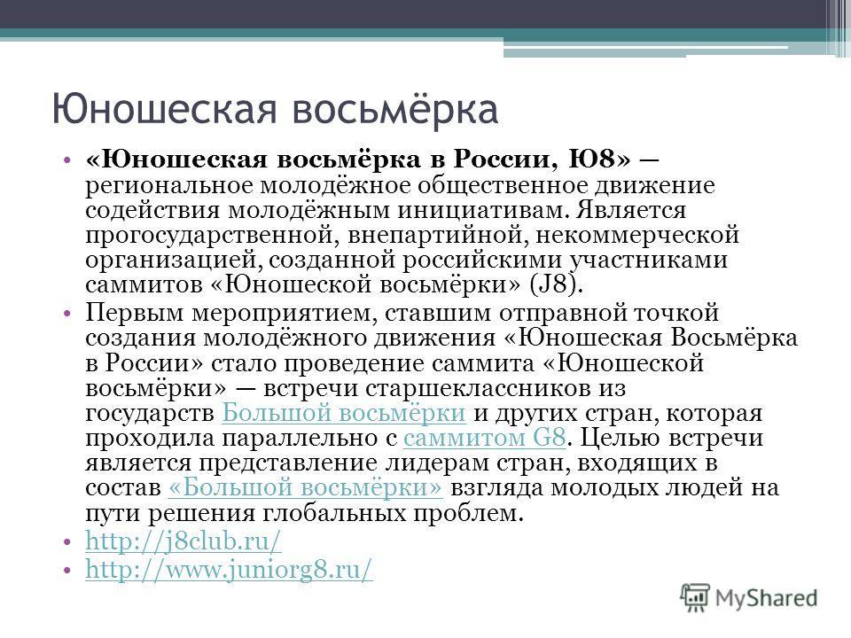 Юношеская восьмёрка «Юношеская восьмёрка в России, Ю8» региональное молодёжное общественное движение содействия молодёжным инициативам. Является прогосударственной, внепартийной, некоммерческой организацией, созданной российскими участниками саммитов