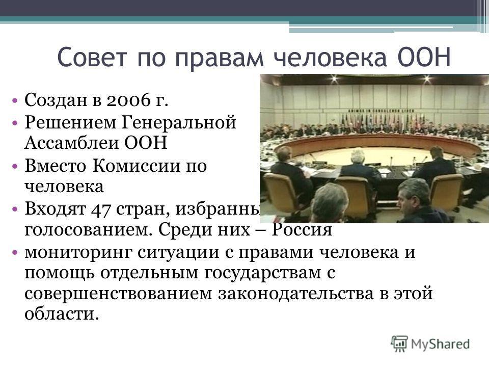 Совет по правам человека ООН Создан в 2006 г. Решением Генеральной Ассамблеи ООН Вместо Комиссии по правам человека Входят 47 стран, избранных общим голосованием. Среди них – Россия мониторинг ситуации с правами человека и помощь отдельным государств