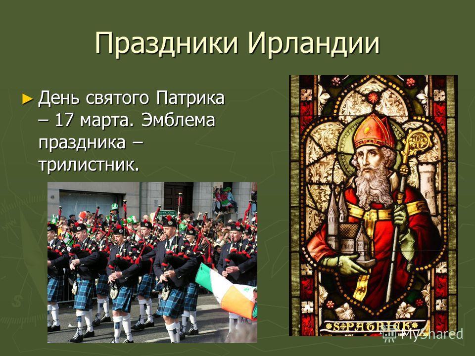 Праздники Ирландии День святого Патрика – 17 марта. Эмблема праздника – трилистник. День святого Патрика – 17 марта. Эмблема праздника – трилистник.