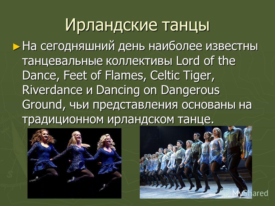 Ирландские танцы На сегодняшний день наиболее известны танцевальные коллективы Lord of the Dance, Feet of Flames, Celtic Tiger, Riverdance и Dancing on Dangerous Ground, чьи представления основаны на традиционном ирландском танце. На сегодняшний день