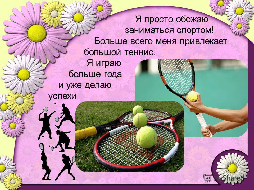 Я просто обожаю заниматься спортом! Больше всего меня привлекает большой теннис. Я играю больше года и уже делаю успехи