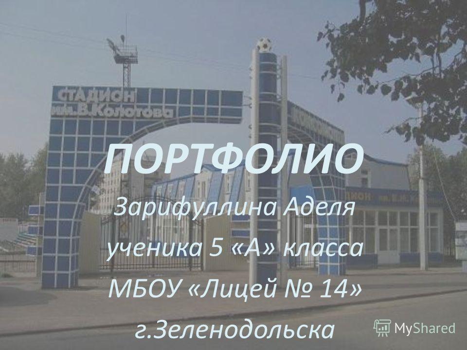 ПОРТФОЛИО Зарифуллина Аделя ученика 5 «А» класса МБОУ «Лицей 14» г.Зеленодольска