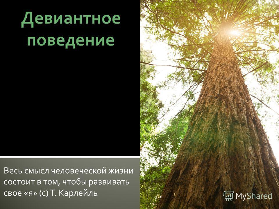Весь смысл человеческой жизни состоит в том, чтобы развивать свое «я» (с) Т. Карлейль