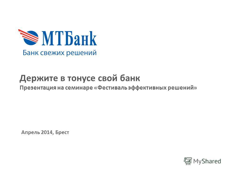 Держите в тонусе свой банк Презентация на семинаре «Фестиваль эффективных решений» Апрель 2014, Брест