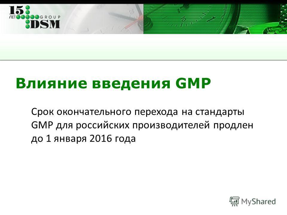 Влияние введения GMP Срок окончательного перехода на стандарты GMP для российских производителей продлен до 1 января 2016 года