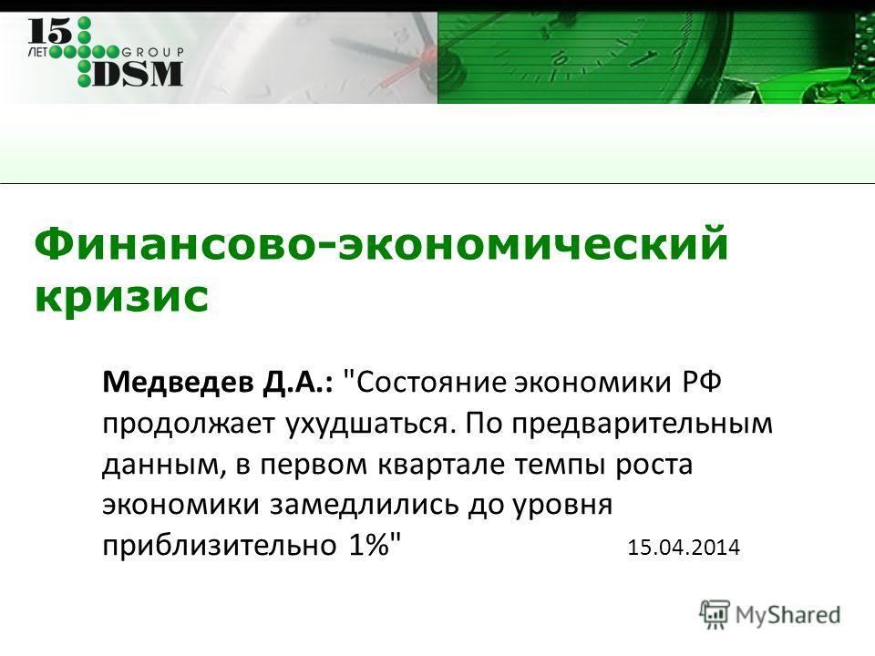 Финансово-экономический кризис Медведев Д.А.: Состояние экономики РФ продолжает ухудшаться. По предварительным данным, в первом квартале темпы роста экономики замедлились до уровня приблизительно 1% 15.04.2014