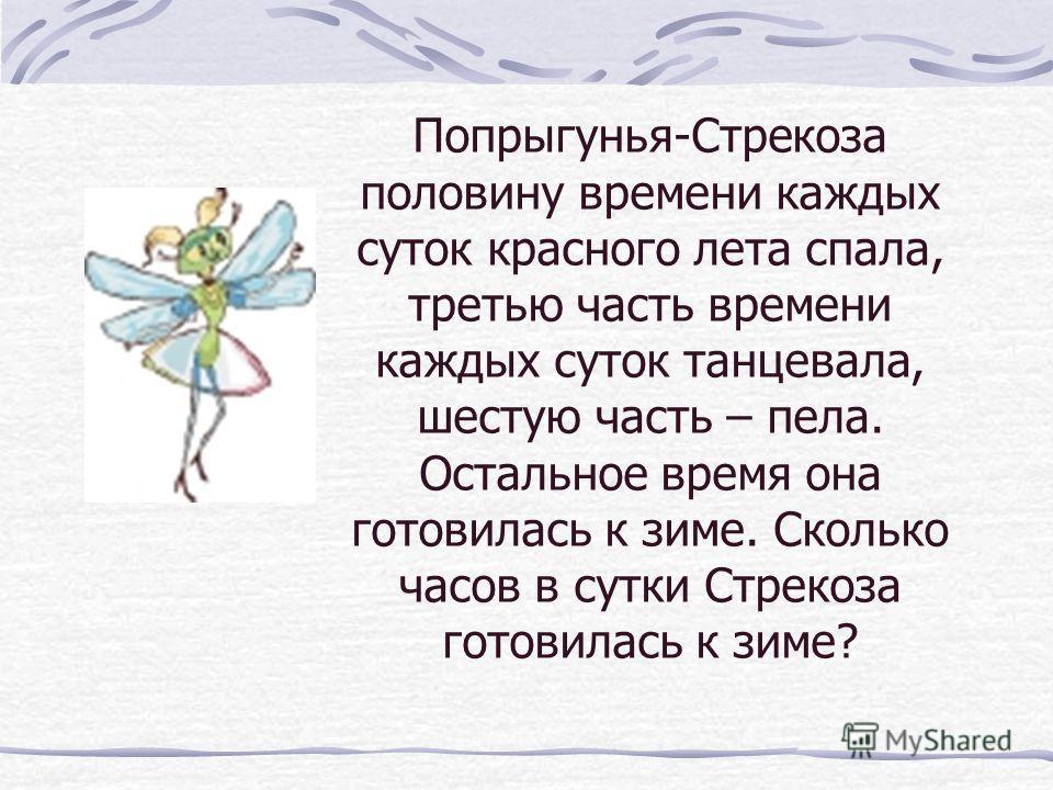 Попрыгунья-Стрекоза половину времени каждых суток красного лета спала, третью часть времени каждых суток танцевала, шестую часть – пела. Остальное время она готовилась к зиме. Сколько часов в сутки Стрекоза готовилась к зиме?