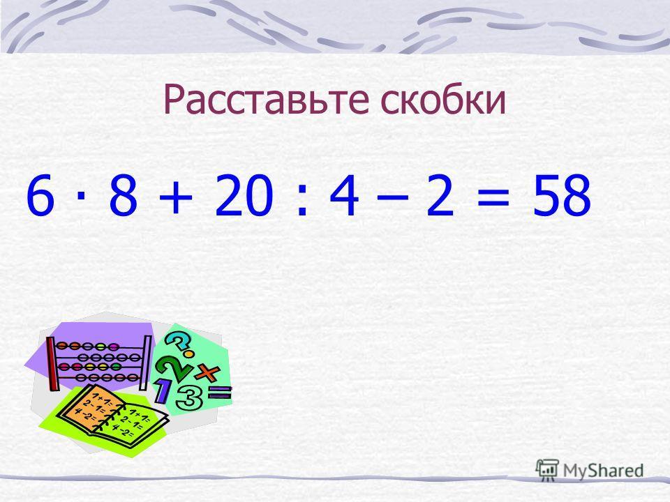 Расставьте скобки 6 8 + 20 : 4 – 2 = 58.