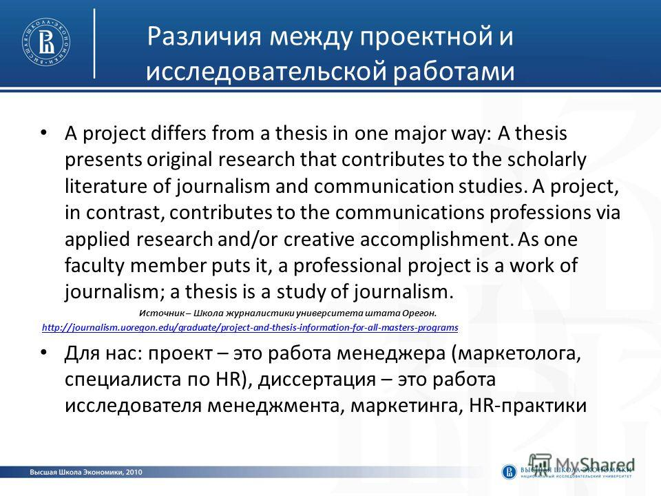 Различия между проектной и исследовательской работами A project differs from a thesis in one major way: A thesis presents original research that contributes to the scholarly literature of journalism and communication studies. A project, in contrast,
