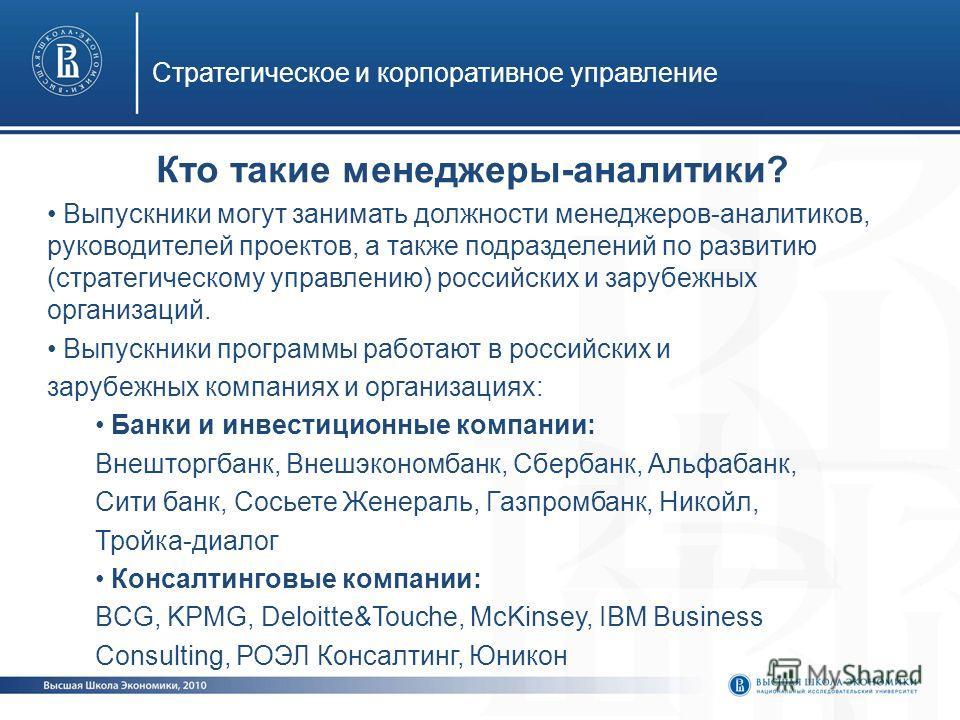 Стратегическое и корпоративное управление Кто такие менеджеры-аналитики? Выпускники могут занимать должности менеджеров-аналитиков, руководителей проектов, а также подразделений по развитию (стратегическому управлению) российских и зарубежных организ