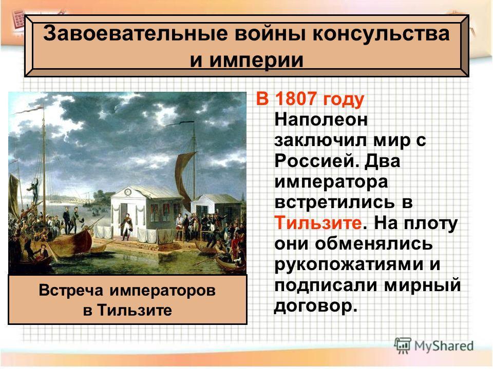 В 1807 году Наполеон заключил мир с Россией. Два императора встретились в Тильзите. На плоту они обменялись рукопожатиями и подписали мирный договор. Завоевательные войны консульства и империи Встреча императоров в Тильзите