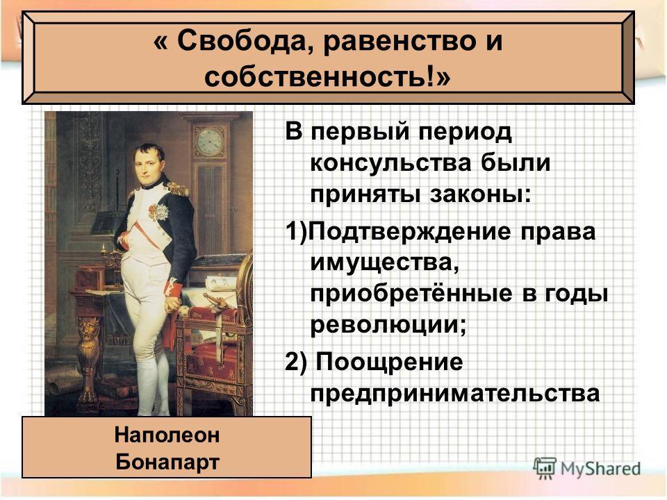 В первый период консульства были приняты законы: 1)Подтверждение права имущества, приобретённые в годы революции; 2) Поощрение предпринимательства « Свобода, равенство и собственность!» Наполеон Бонапарт