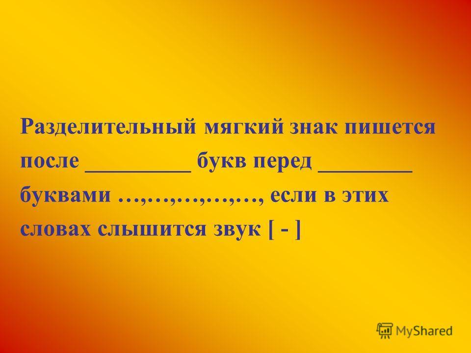 Разделительный мягкий знак пишется после _________ букв перед ________ буквами …,…,…,…,…, если в этих словах слышится звук [ - ]