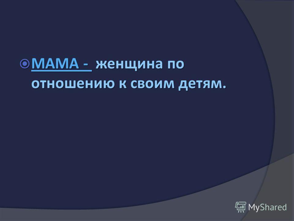 МАМА - женщина по отношению к своим детям. МАМА - женщина по отношению к своим детям.