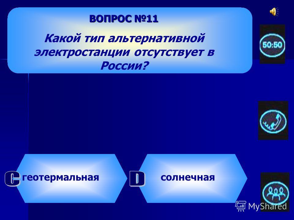 ВОПРОС 11 Какой тип альтернативной электростанции отсутствует в России? ветряная приливная геотермальная солнечная