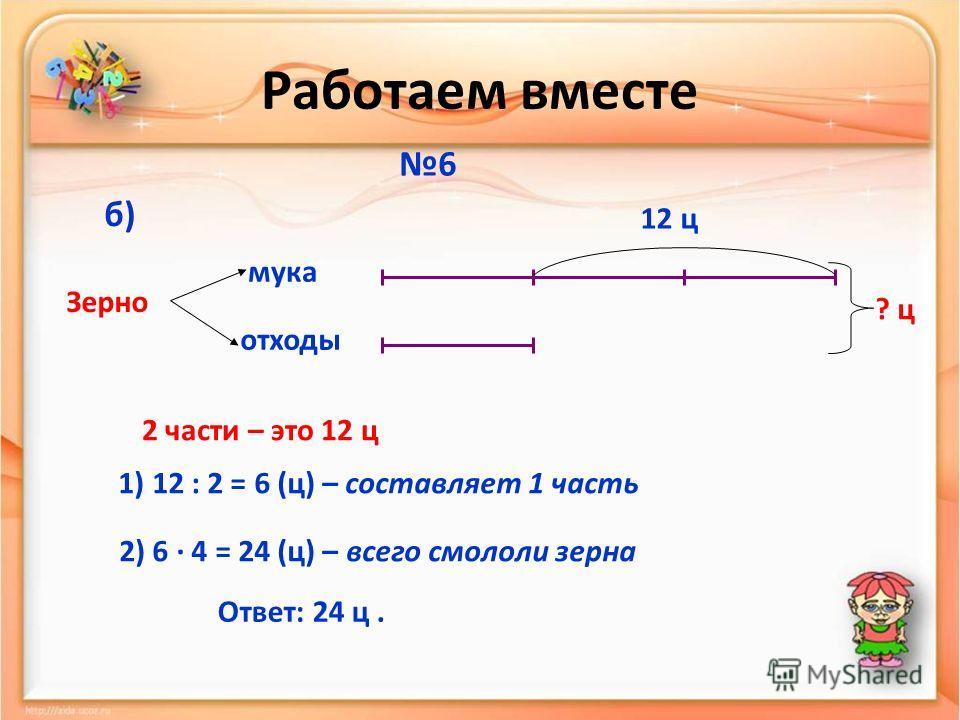 Работаем вместе 6 мука отходы Зерно б) 12 ц ? ц 2 части – это 12 ц 1) 12 : 2 = 6 (ц) – составляет 1 часть 2) 6 · 4 = 24 (ц) – всего смололи зерна Ответ: 24 ц.