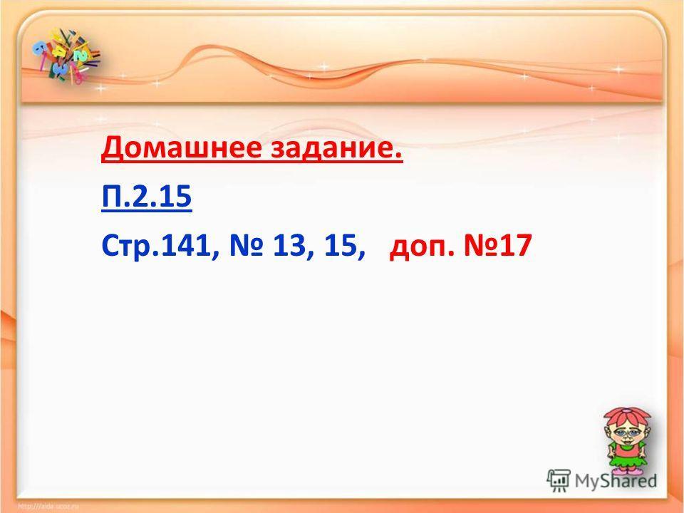 Домашнее задание. П.2.15 Стр.141, 13, 15, доп. 17
