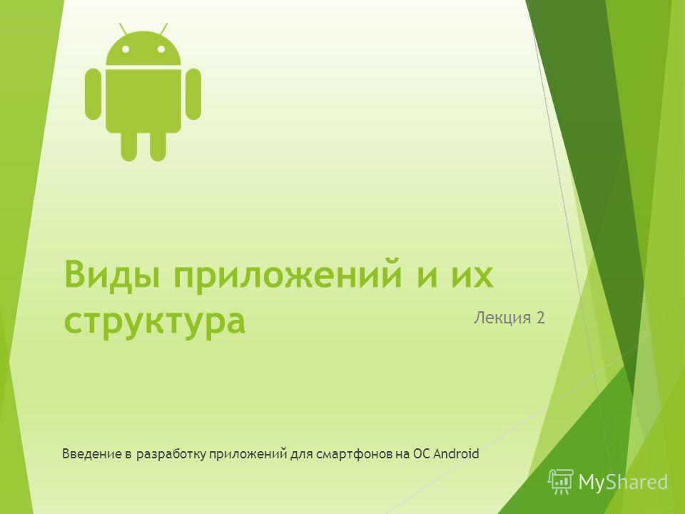Виды приложений и их структура Лекция 2 Введение в разработку приложений для смартфонов на ОС Android