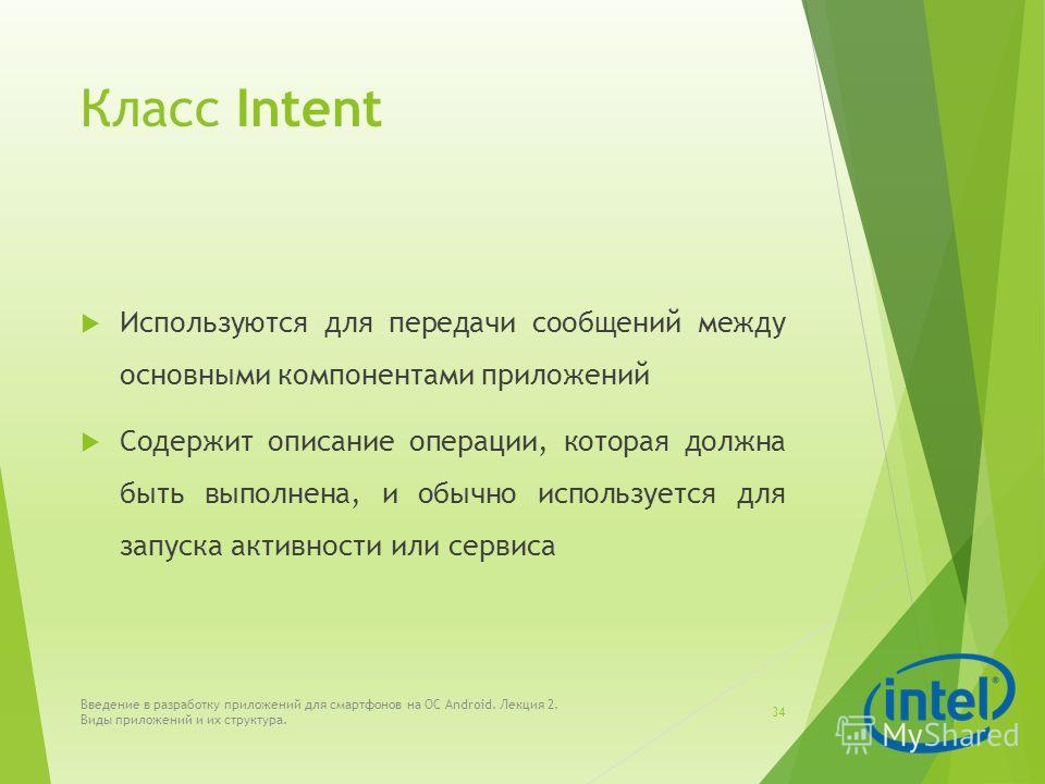 Класс Intent Используются для передачи сообщений между основными компонентами приложений Содержит описание операции, которая должна быть выполнена, и обычно используется для запуска активности или сервиса Введение в разработку приложений для смартфон
