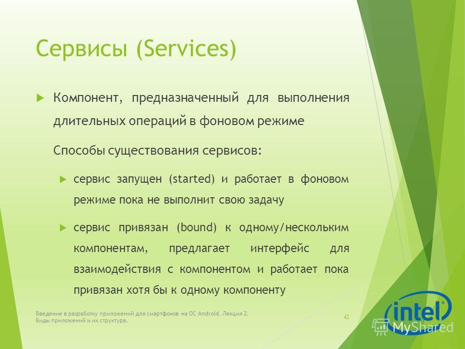 Сервисы (Services) Компонент, предназначенный для выполнения длительных операций в фоновом режиме Способы существования сервисов: сервис запущен (started) и работает в фоновом режиме пока не выполнит свою задачу сервис привязан (bound) к одному/неско