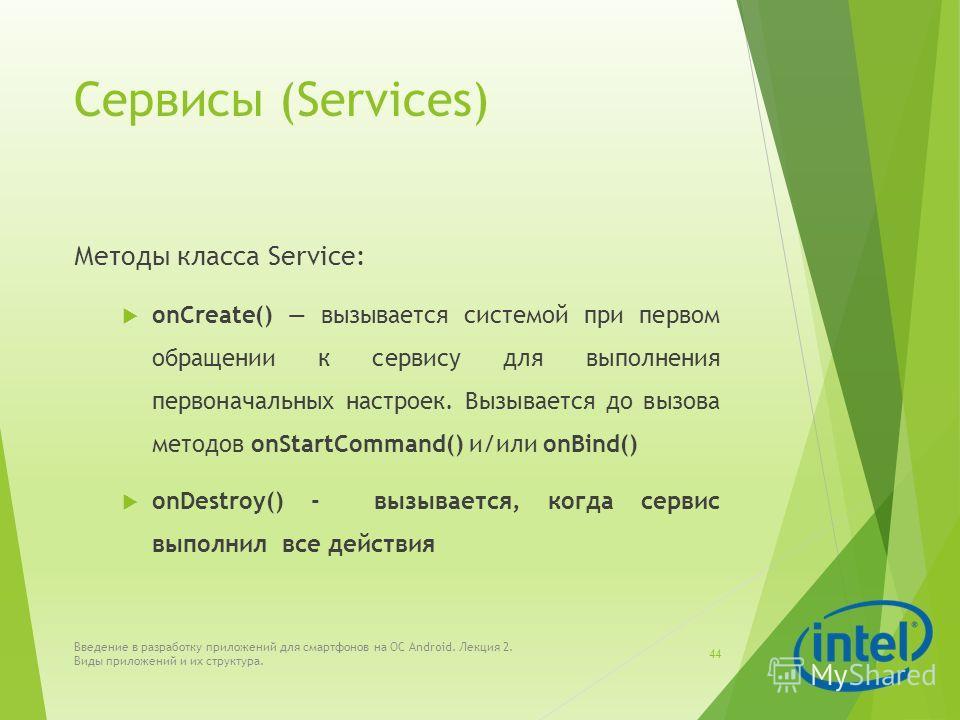 Сервисы (Services) Методы класса Service: onCreate() вызывается системой при первом обращении к сервису для выполнения первоначальных настроек. Вызывается до вызова методов onStartCommand() и/или onBind() onDestroy() - вызывается, когда сервис выполн