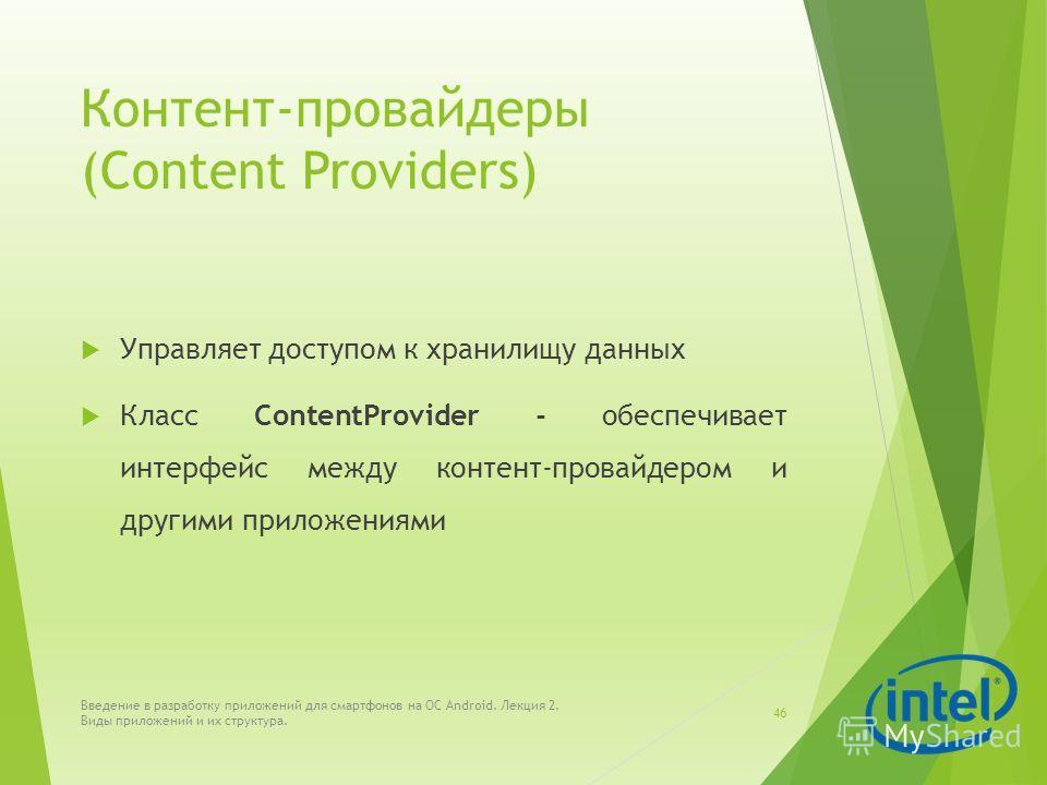 Контент-провайдеры (Content Providers) Управляет доступом к хранилищу данных Класс ContentProvider - обеспечивает интерфейс между контент-провайдером и другими приложениями Введение в разработку приложений для смартфонов на ОС Android. Лекция 2. Виды
