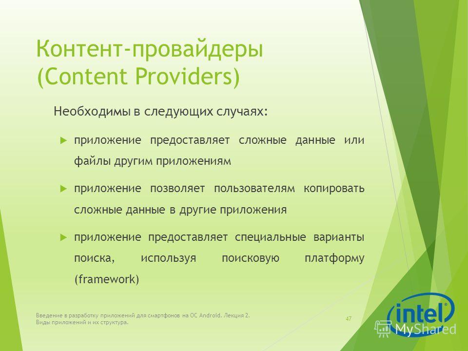 Контент-провайдеры (Content Providers) Необходимы в следующих случаях: приложение предоставляет сложные данные или файлы другим приложениям приложение позволяет пользователям копировать сложные данные в другие приложения приложение предоставляет спец
