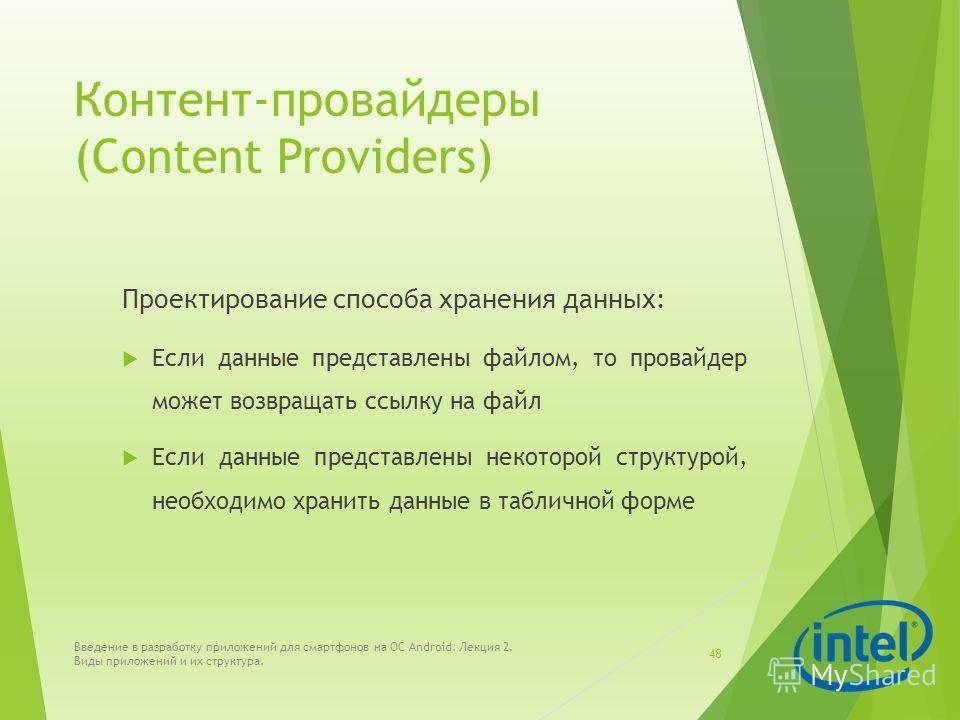 Контент-провайдеры (Content Providers) Проектирование способа хранения данных: Если данные представлены файлом, то провайдер может возвращать ссылку на файл Если данные представлены некоторой структурой, необходимо хранить данные в табличной форме Вв