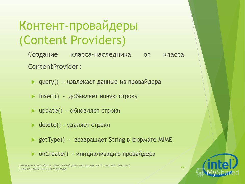 Контент-провайдеры (Content Providers) Создание класса-наследника от класса ContentProvider : query() - извлекает данные из провайдера insert() - добавляет новую строку update() - обновляет строки delete() – удаляет строки getType() - возвращает Stri
