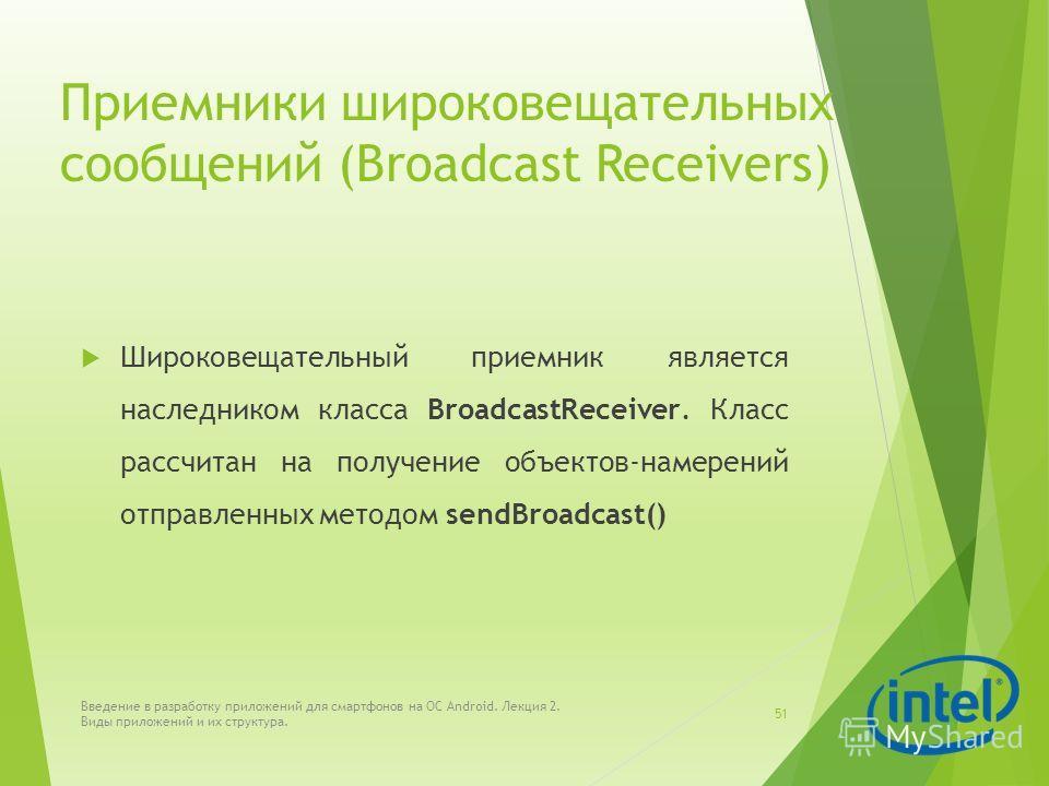 Приемники широковещательных сообщений (Broadcast Receivers) Широковещательный приемник является наследником класса BroadcastReceiver. Класс рассчитан на получение объектов-намерений отправленных методом sendBroadcast() Введение в разработку приложени
