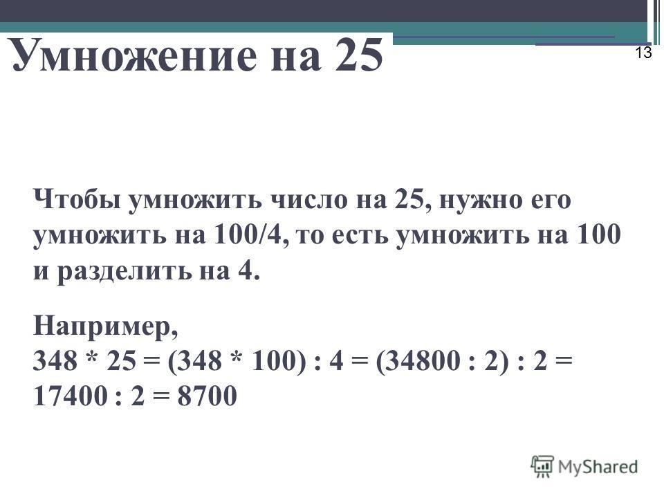Умножение на 25 Чтобы умножить число на 25, нужно его умножить на 100/4, то есть умножить на 100 и разделить на 4. Например, 348 * 25 = (348 * 100) : 4 = (34800 : 2) : 2 = 17400 : 2 = 8700 13