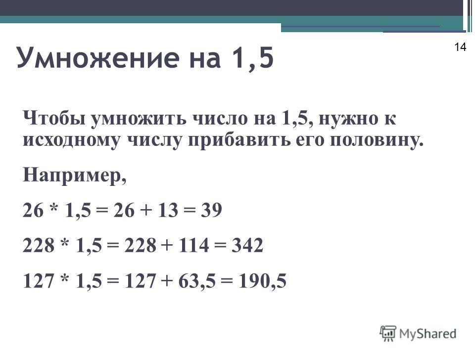 Умножение на 1,5 Чтобы умножить число на 1,5, нужно к исходному числу прибавить его половину. Например, 26 * 1,5 = 26 + 13 = 39 228 * 1,5 = 228 + 114 = 342 127 * 1,5 = 127 + 63,5 = 190,5 14