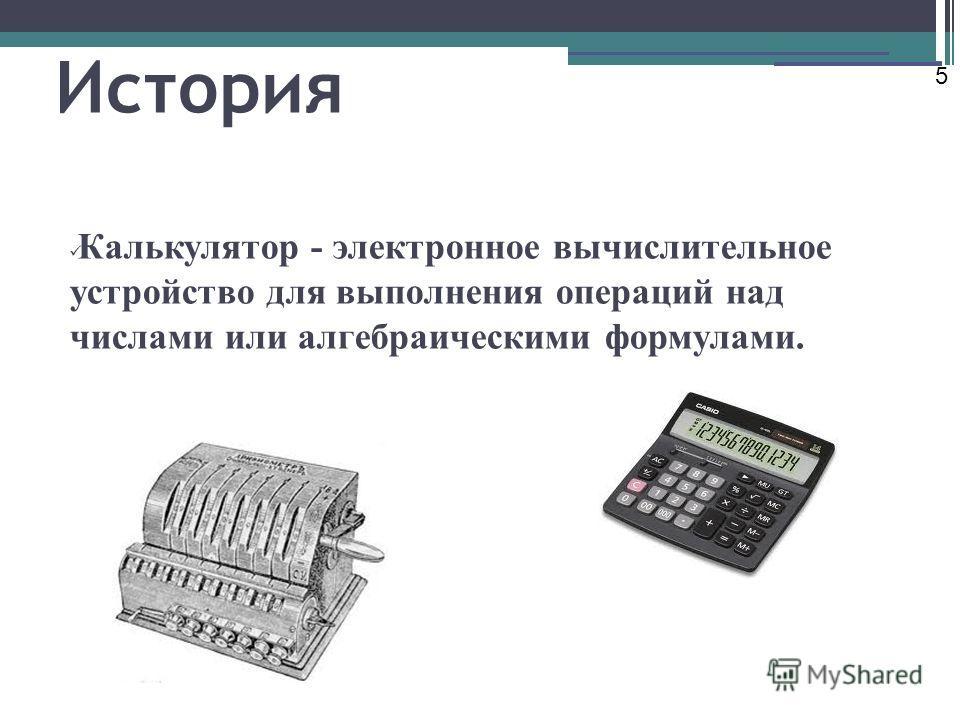 История Калькулятор - электронное вычислительное устройство для выполнения операций над числами или алгебраическими формулами. 5