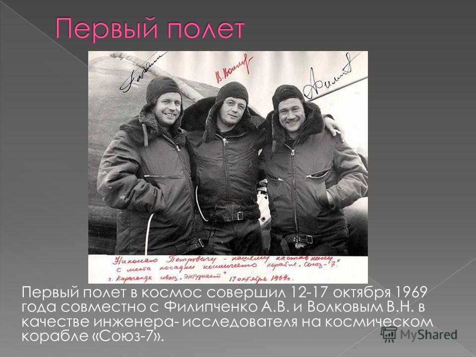 Первый полет в космос совершил 12-17 октября 1969 года совместно с Филипченко А.В. и Волковым В.Н. в качестве инженера- исследователя на космическом корабле «Союз-7».