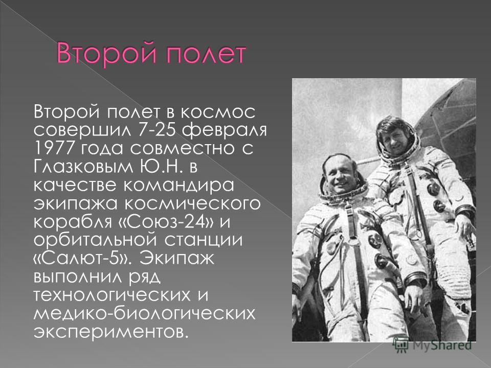 Второй полет в космос совершил 7-25 февраля 1977 года совместно с Глазковым Ю.Н. в качестве командира экипажа космического корабля «Союз-24» и орбитальной станции «Салют-5». Экипаж выполнил ряд технологических и медико-биологических экспериментов.