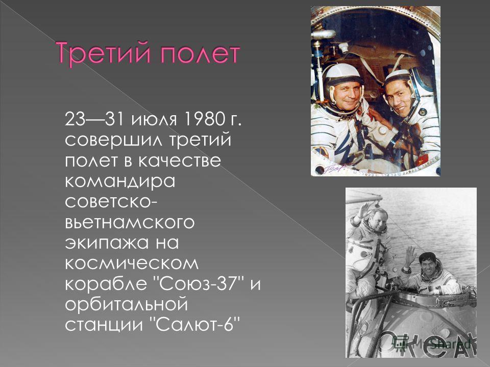2331 июля 1980 г. совершил третий полет в качестве командира советско- вьетнамского экипажа на космическом корабле Союз-37 и орбитальной станции Салют-6
