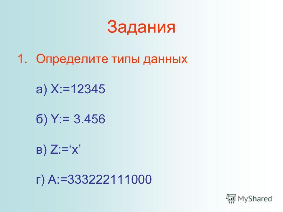 Задания 1.Определите типы данных а) X:=12345 б) Y:= 3.456 в) Z:=x г) A:=333222111000