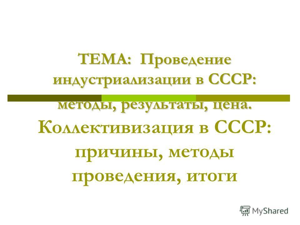 ТЕМА: Проведение индустриализации в СССР: методы, результаты, цена. ТЕМА: Проведение индустриализации в СССР: методы, результаты, цена. Коллективизация в СССР: причины, методы проведения, итоги